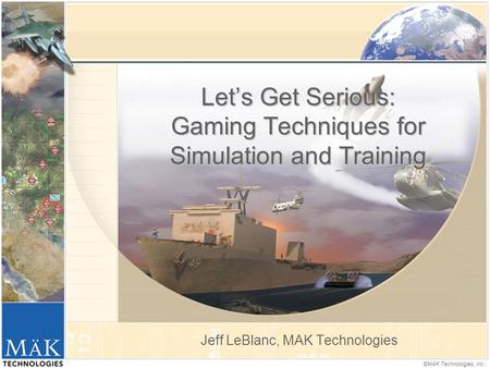 ©MÄK Technologies, Inc. Let's Get Serious: Gaming Techniques for Simulation and Training Jeff LeBlanc, MAK Technologies.