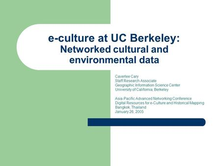 E-culture at UC Berkeley: Networked cultural and environmental data Caverlee Cary Staff Research Associate Geographic Information Science Center University.