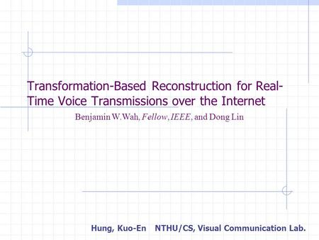 Transformation-Based Reconstruction for Real- Time Voice Transmissions over the Internet Hung, Kuo-EnNTHU/CS, Visual Communication Lab. Benjamin W.Wah,