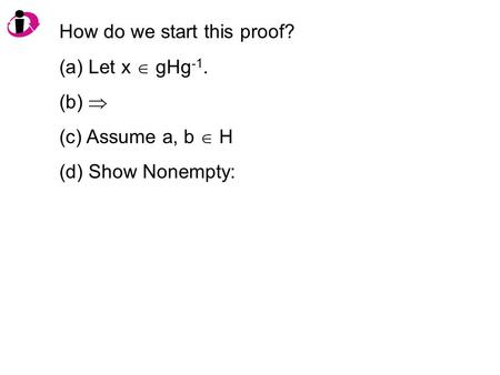 How do we start this proof? (a) Let x  gHg -1. (b)  (c) Assume a, b  H (d) Show Nonempty: