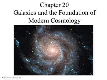 © 2010 Pearson Education, Inc. Chapter 20 Galaxies and the Foundation of Modern Cosmology.
