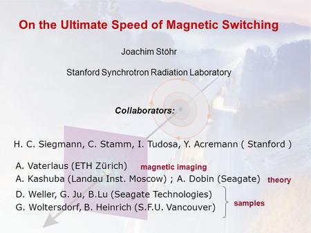H. C. Siegmann, C. Stamm, I. Tudosa, Y. Acremann ( Stanford ) On the Ultimate Speed of Magnetic Switching Joachim Stöhr Stanford Synchrotron Radiation.