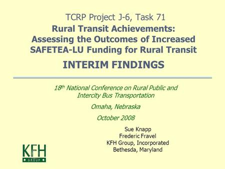 TCRP Project J-6, Task 71 Rural Transit Achievements: Assessing the Outcomes of Increased SAFETEA-LU Funding for Rural Transit INTERIM FINDINGS Sue Knapp.