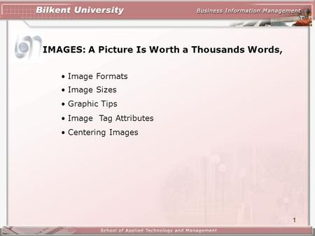 1 IMAGES: A Picture Is Worth a Thousands Words, Image Formats Image Sizes Graphic Tips Image Tag Attributes Centering Images.