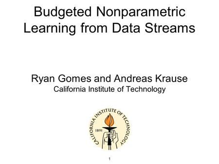 1 Budgeted Nonparametric Learning from Data Streams Ryan Gomes and Andreas Krause California Institute of Technology.