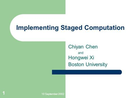 10 September 2002 1 Implementing Staged Computation Chiyan Chen and Hongwei Xi Boston University.