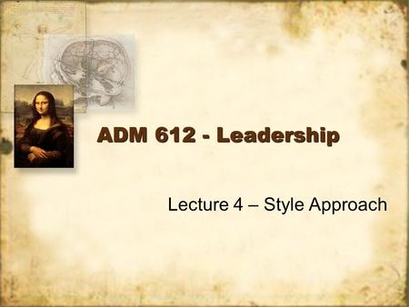 ADM 612 - Leadership Lecture 4 – Style Approach. Introduction The style approach emphasizes the behavior of the leader, compared to the trait approach,