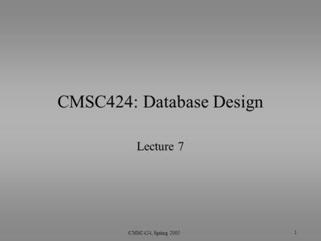 1 CMSC424, Spring 2005 CMSC424: Database Design Lecture 7.