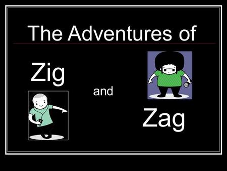The Adventures of Zig and Zag. Zig and Zag were best friends!