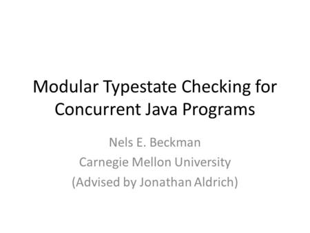 Modular Typestate Checking for Concurrent Java Programs Nels E. Beckman Carnegie Mellon University (Advised by Jonathan Aldrich)