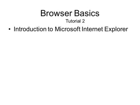 Browser Basics Tutorial 2 Introduction to Microsoft Internet Explorer.