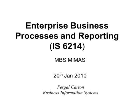 Enterprise Business Processes and Reporting (IS 6214) MBS MIMAS 20 th Jan 2010 Fergal Carton Business Information Systems.