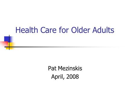 Health Care for Older Adults Pat Mezinskis April, 2008.