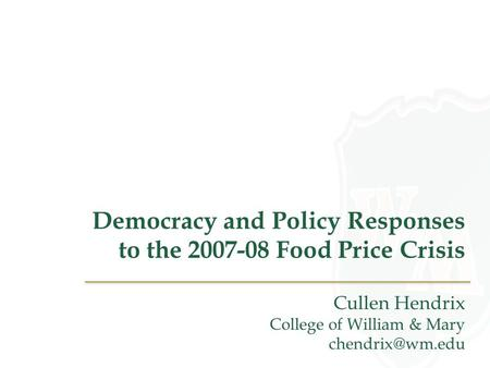 Democracy and Policy Responses to the 2007-08 Food Price Crisis Cullen Hendrix College of William & Mary
