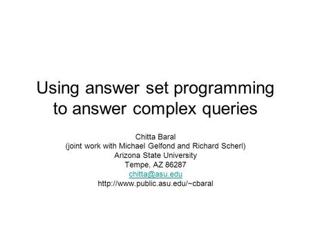 Using answer set programming to answer complex queries Chitta Baral (joint work with Michael Gelfond and Richard Scherl) Arizona State University Tempe,