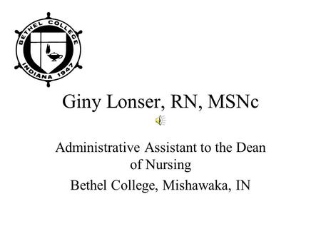 Giny Lonser, RN, MSNc Administrative Assistant to the Dean of Nursing Bethel College, Mishawaka, IN.