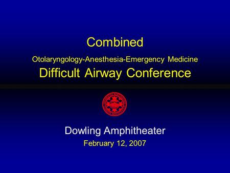 Combined Otolaryngology-Anesthesia-Emergency Medicine Difficult Airway Conference Dowling Amphitheater February 12, 2007.