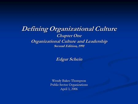 Defining Organizational Culture Chapter One Organizational Culture and Leadership Second Edition, 1991 Edgar Schein Wendy Baker-Thompson Public Sector.
