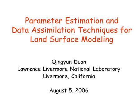 Parameter Estimation and Data Assimilation Techniques for Land Surface Modeling Qingyun Duan Lawrence Livermore National Laboratory Livermore, California.