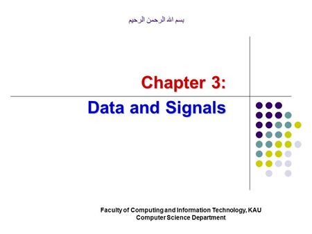 بسم الله الرحمن الرحيم Faculty of Computing and Information Technology, KAU Computer Science Department Chapter 3: Data and Signals.