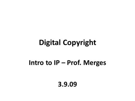 Digital Copyright Intro to IP – Prof. Merges 3.9.09.