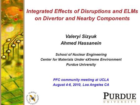 Integrated Effects of Disruptions and ELMs on Divertor and Nearby Components Valeryi Sizyuk Ahmed Hassanein School of Nuclear Engineering Center for Materials.