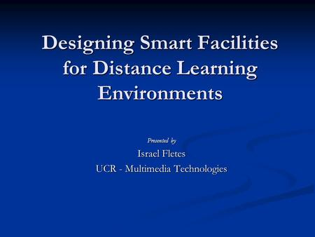Designing Smart Facilities for Distance Learning Environments Presented by Israel Fletes UCR - Multimedia Technologies.