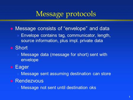 "1 Message protocols l Message consists of ""envelope"" and data »Envelope contains tag, communicator, length, source information, plus impl. private data."
