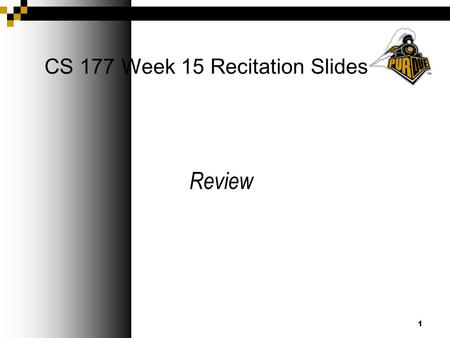 1 CS 177 Week 15 Recitation Slides Review. Announcements Final Exam on Sat. May 8th  PHY 112 from 8-10 AM Complete your online review of your classes.