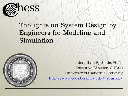 Thoughts on System Design by Engineers for Modeling and Simulation Jonathan Sprinkle, Ph.D. Executive Director, CHESS University of California, Berkeley.