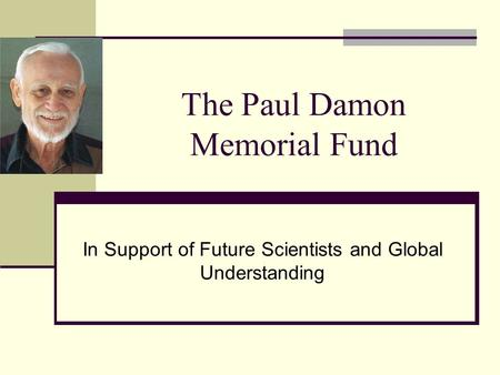 The Paul Damon Memorial Fund In Support of Future Scientists and Global Understanding.