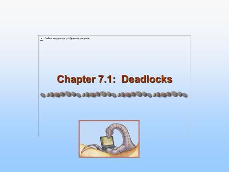 Chapter 7.1: Deadlocks. 7.2 Silberschatz, Galvin and Gagne ©2005 Operating System Concepts Chapter 7: Deadlocks Chapter 7.1 The Deadlock Problem System.