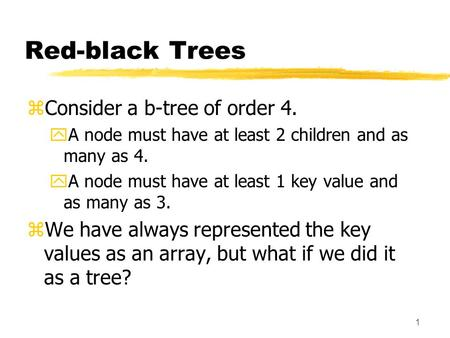 1 Red-black Trees zConsider a b-tree of order 4. yA node must have at least 2 children and as many as 4. yA node must have at least 1 key value and as.