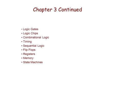 Chapter 3 Continued Logic Gates Logic Chips Combinational Logic Timing Sequential Logic Flip Flops Registers Memory State Machines.