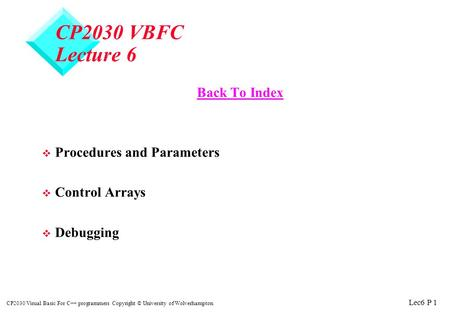 Lec6 P 1 CP2030 Visual Basic For C++ programmers Copyright © University of Wolverhampton CP2030 VBFC Lecture 6 Back To Index v Procedures and Parameters.
