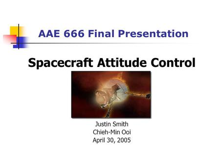 AAE 666 Final Presentation Spacecraft Attitude Control Justin Smith Chieh-Min Ooi April 30, 2005.
