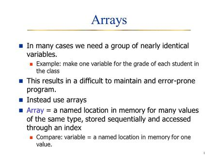 1 Arrays In many cases we need a group of nearly identical variables. Example: make one variable for the grade of each student in the class This results.