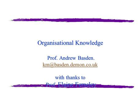 Organisational Knowledge Prof. Andrew Basden. with thanks to Prof. Elaine Ferneley