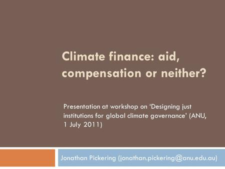 Climate finance: aid, compensation or neither? Jonathan Pickering Presentation at workshop on 'Designing just institutions.