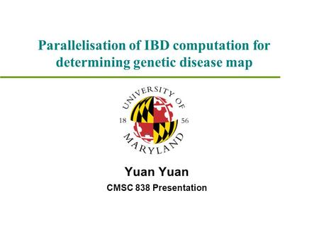 Yuan CMSC 838 Presentation Parallelisation of IBD computation for determining genetic disease map.