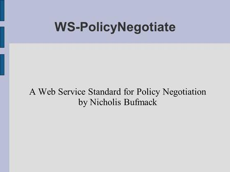 WS-PolicyNegotiate A Web Service Standard for Policy Negotiation by Nicholis Bufmack.