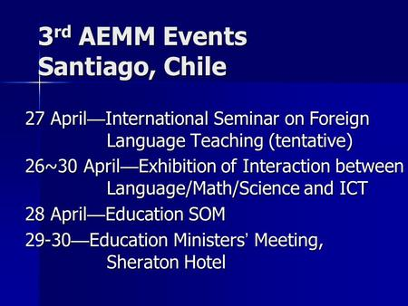 3 rd AEMM Events Santiago, Chile 27 April — International Seminar on Foreign Language Teaching (tentative) 26~30 April — Exhibition of Interaction between.