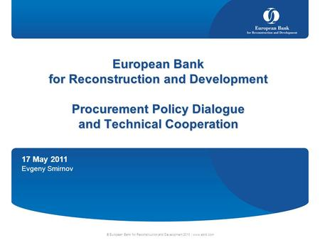 17 May 2011 Evgeny Smirnov © European Bank for Reconstruction and Development 2010 | www.ebrd.com European Bank for Reconstruction and Development Procurement.