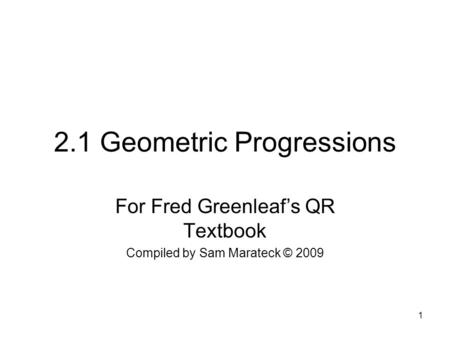1 2.1 Geometric Progressions For Fred Greenleaf's QR Textbook Compiled by Sam Marateck © 2009.