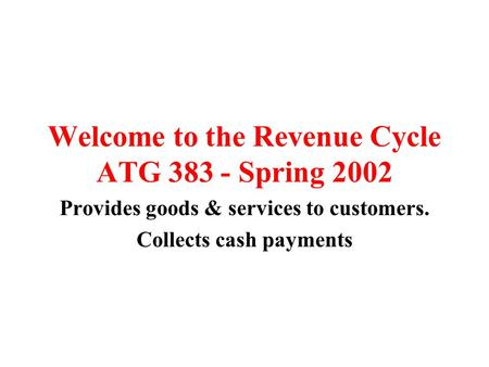 Welcome to the Revenue Cycle ATG 383 - Spring 2002 Provides goods & services to customers. Collects cash payments.