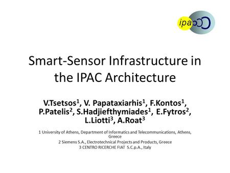Smart-Sensor Infrastructure in the IPAC Architecture V.Tsetsos 1, V. Papataxiarhis 1, F.Kontos 1, P.Patelis 2, S.Hadjiefthymiades 1, E.Fytros 2, L.Liotti.