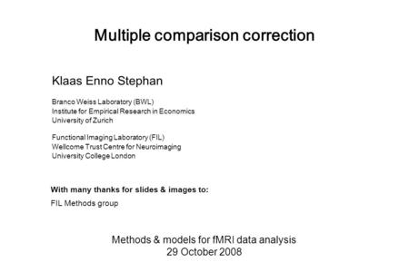 Multiple comparison correction Methods & models for fMRI data analysis 29 October 2008 Klaas Enno Stephan Branco Weiss Laboratory (BWL) Institute for Empirical.