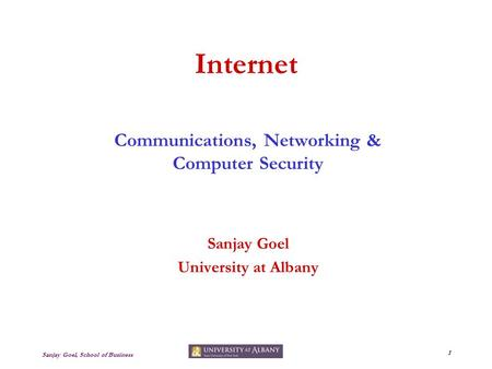 Sanjay Goel, School of Business 1 Internet Communications, <strong>Networking</strong> & Computer Security Sanjay Goel University at Albany.
