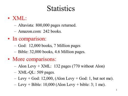 1 Statistics XML: –Altavista: 800,000 pages returned. –Amazon.com: 242 books. In comparison: –God: 12,000 books, 7 Million pages –Bible: 32,000 books,