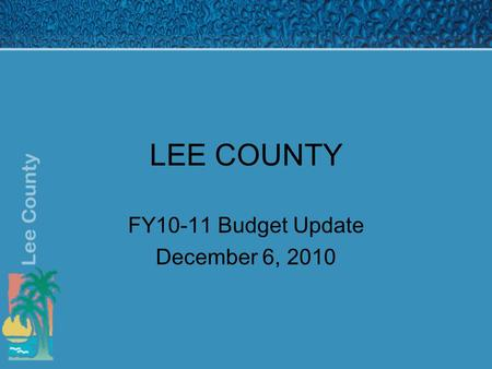 LEE COUNTY FY10-11 Budget Update December 6, 2010.